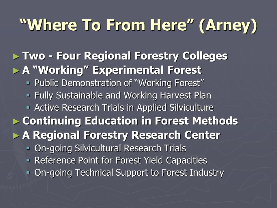 Where To From Here (Arney) Two - Four Regional Forestry Colleges Two - Four Regional Forestry Colleges A Working Experimental Forest A Working Experimental Forest Public Demonstration of Working Forest Public Demonstration of Working Forest Fully Sustainable and Working Harvest Plan Fully Sustainable and Working Harvest Plan Active Research Trials in Applied Silviculture Active Research Trials in Applied Silviculture Continuing Education in Forest Methods Continuing Education in Forest Methods A Regional Forestry Research Center A Regional Forestry Research Center On-going Silvicultural Research Trials On-going Silvicultural Research Trials Reference Point for Forest Yield Capacities Reference Point for Forest Yield Capacities On-going Technical Support to Forest Industry On-going Technical Support to Forest Industry