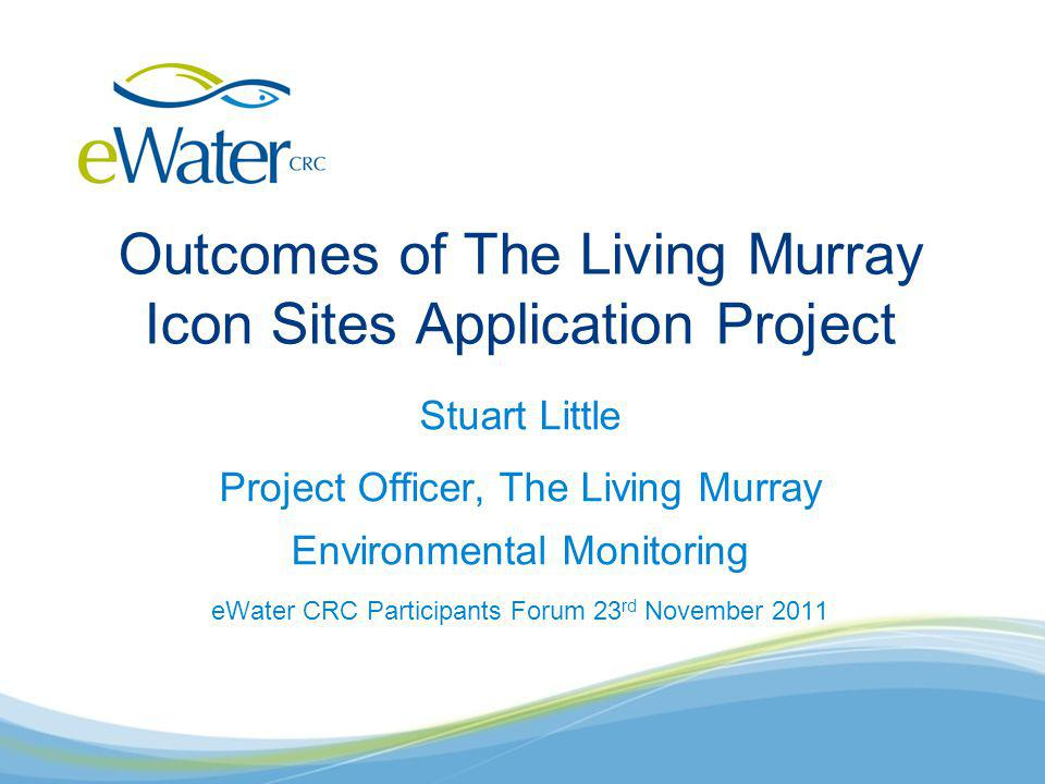 Outcomes of The Living Murray Icon Sites Application Project Stuart Little Project Officer, The Living Murray Environmental Monitoring eWater CRC Participants Forum 23 rd November 2011