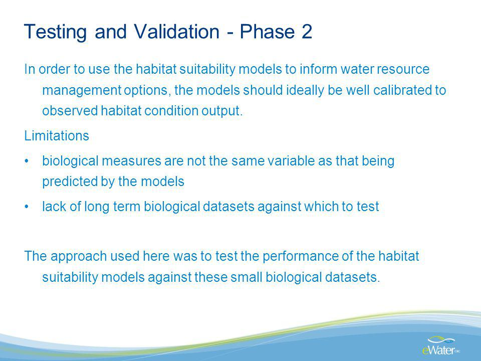 Testing and Validation - Phase 2 In order to use the habitat suitability models to inform water resource management options, the models should ideally