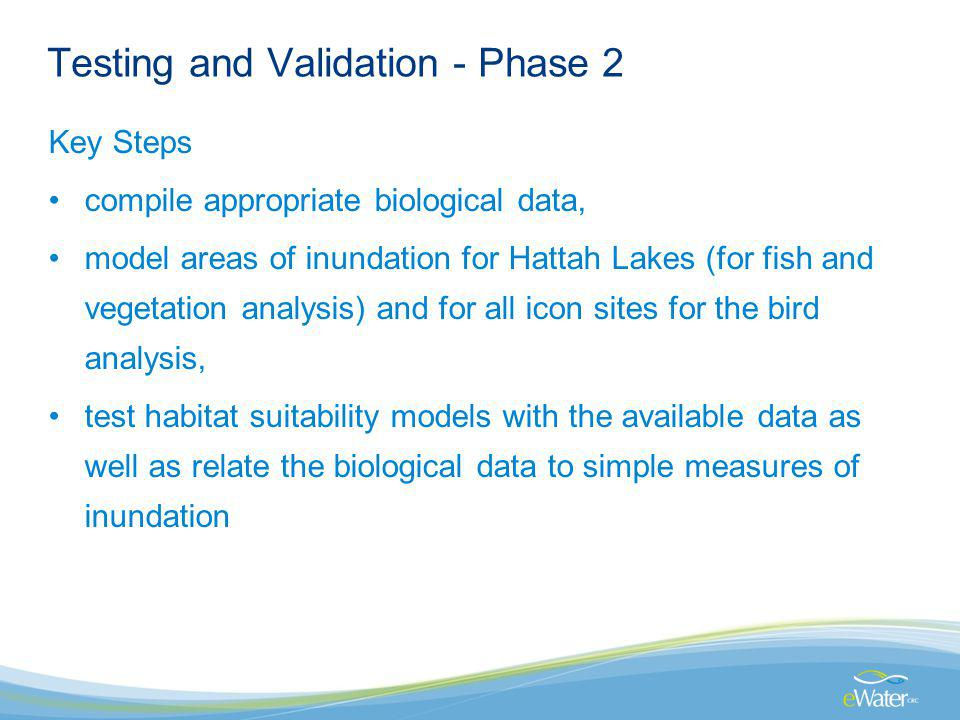 Testing and Validation - Phase 2 Key Steps compile appropriate biological data, model areas of inundation for Hattah Lakes (for fish and vegetation analysis) and for all icon sites for the bird analysis, test habitat suitability models with the available data as well as relate the biological data to simple measures of inundation