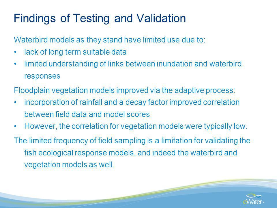 Findings of Testing and Validation Waterbird models as they stand have limited use due to: lack of long term suitable data limited understanding of links between inundation and waterbird responses Floodplain vegetation models improved via the adaptive process: incorporation of rainfall and a decay factor improved correlation between field data and model scores However, the correlation for vegetation models were typically low.