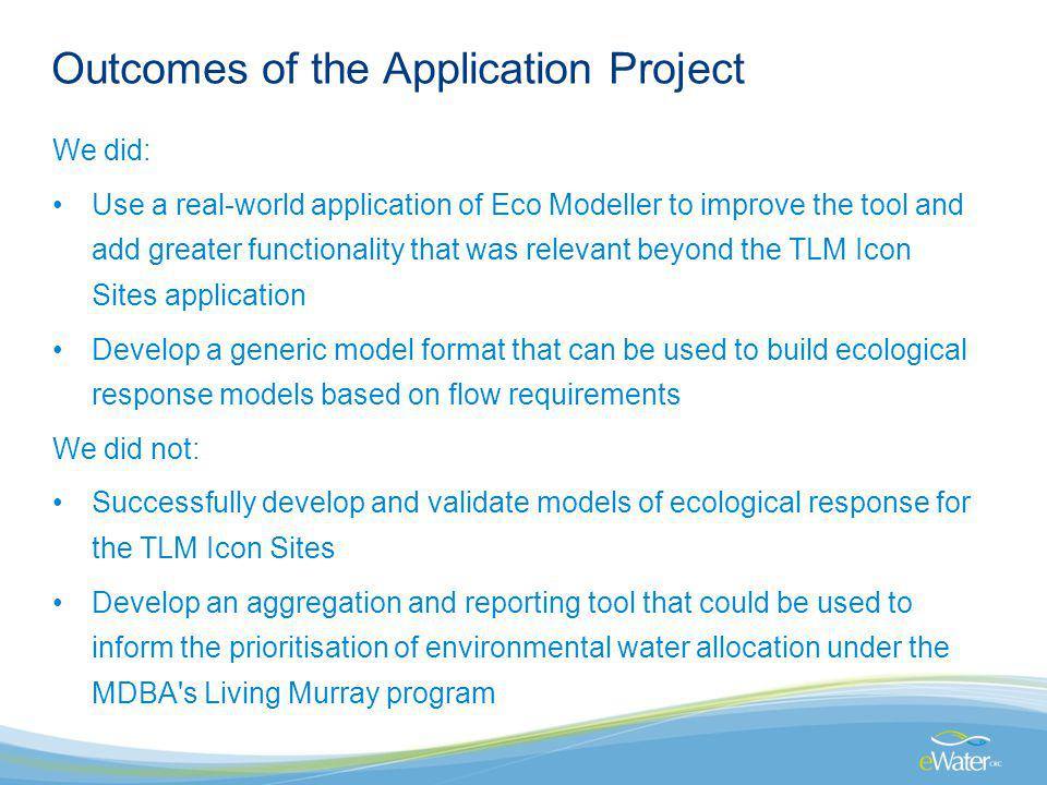 Outcomes of the Application Project We did: Use a real-world application of Eco Modeller to improve the tool and add greater functionality that was relevant beyond the TLM Icon Sites application Develop a generic model format that can be used to build ecological response models based on flow requirements We did not: Successfully develop and validate models of ecological response for the TLM Icon Sites Develop an aggregation and reporting tool that could be used to inform the prioritisation of environmental water allocation under the MDBA s Living Murray program