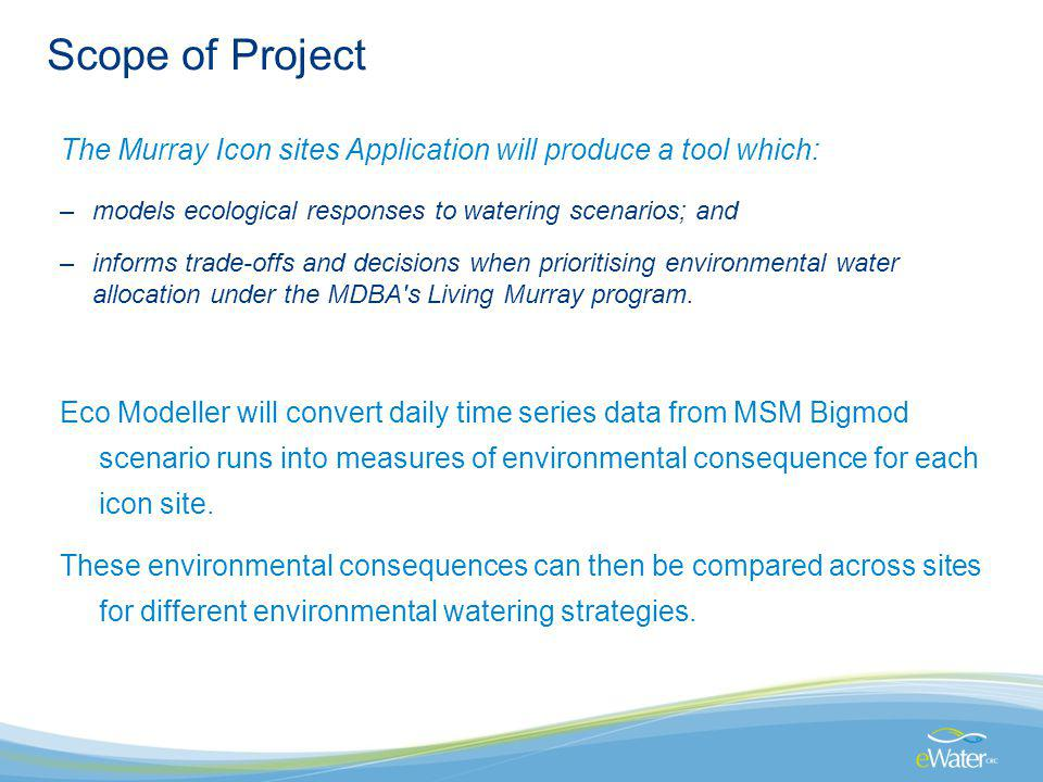 Scope of Project The Murray Icon sites Application will produce a tool which: –models ecological responses to watering scenarios; and –informs trade-offs and decisions when prioritising environmental water allocation under the MDBA s Living Murray program.
