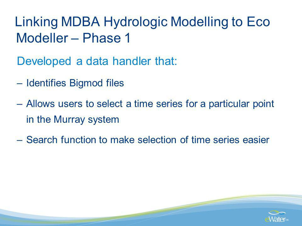 Linking MDBA Hydrologic Modelling to Eco Modeller – Phase 1 Developed a data handler that: –Identifies Bigmod files –Allows users to select a time series for a particular point in the Murray system –Search function to make selection of time series easier