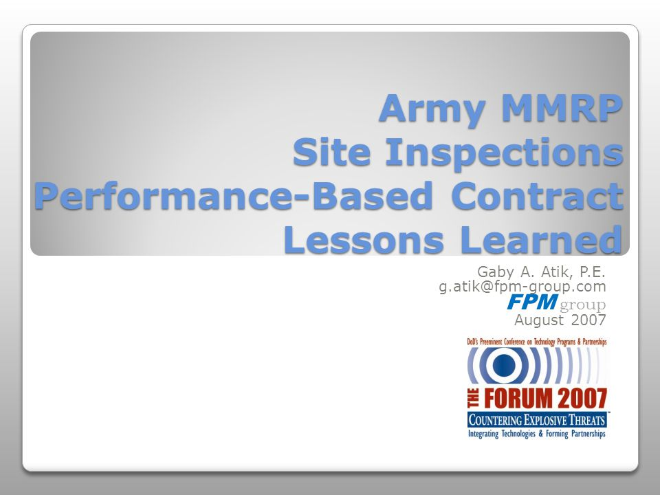 Army MMRP Site Inspections Performance-Based Contract Lessons Learned Gaby A. Atik, P.E. g.atik@fpm-group.com FPM group August 2007