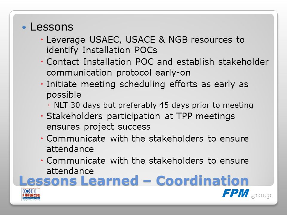 FPM group Lessons Learned – Coordination Lessons Leverage USAEC, USACE & NGB resources to identify Installation POCs Contact Installation POC and establish stakeholder communication protocol early-on Initiate meeting scheduling efforts as early as possible NLT 30 days but preferably 45 days prior to meeting Stakeholders participation at TPP meetings ensures project success Communicate with the stakeholders to ensure attendance