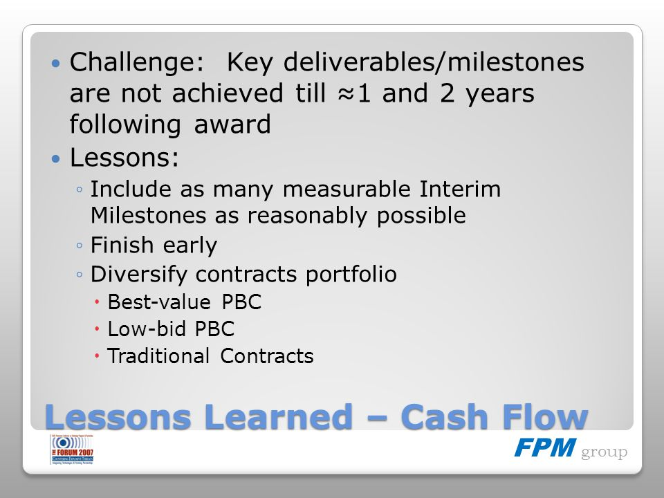 FPM group Lessons Learned – Cash Flow Challenge: Key deliverables/milestones are not achieved till 1 and 2 years following award Lessons: Include as m