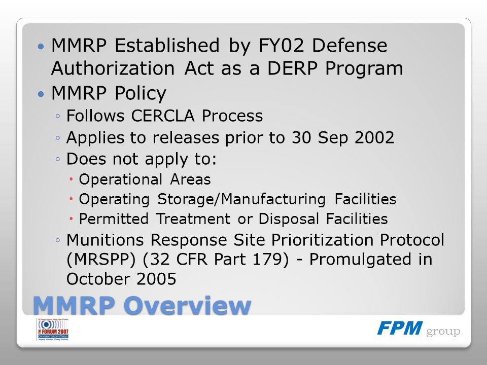 FPM group MMRP Overview MMRP Established by FY02 Defense Authorization Act as a DERP Program MMRP Policy Follows CERCLA Process Applies to releases prior to 30 Sep 2002 Does not apply to: Operational Areas Operating Storage/Manufacturing Facilities Permitted Treatment or Disposal Facilities Munitions Response Site Prioritization Protocol (MRSPP) (32 CFR Part 179) - Promulgated in October 2005