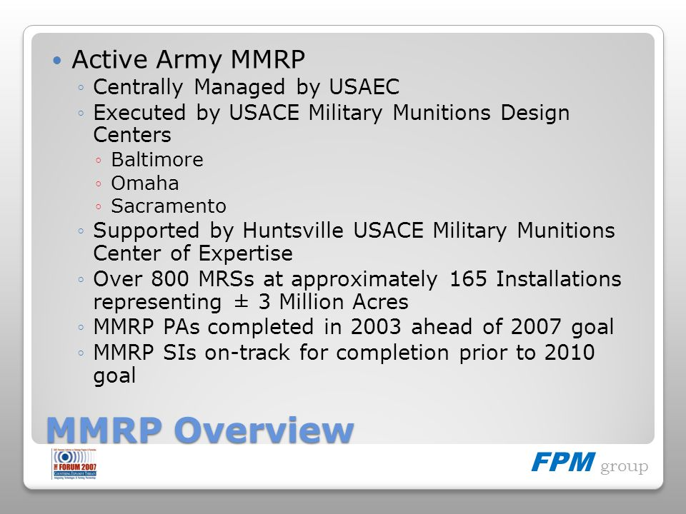 FPM group MMRP Overview Active Army MMRP Centrally Managed by USAEC Executed by USACE Military Munitions Design Centers Baltimore Omaha Sacramento Sup