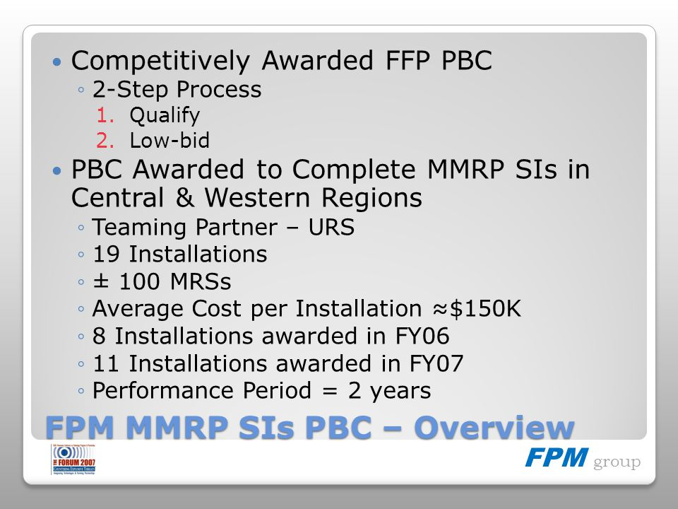 FPM group FPM MMRP SIs PBC – Overview Competitively Awarded FFP PBC 2-Step Process 1.Qualify 2.Low-bid PBC Awarded to Complete MMRP SIs in Central & Western Regions Teaming Partner – URS 19 Installations ± 100 MRSs Average Cost per Installation $150K 8 Installations awarded in FY06 11 Installations awarded in FY07 Performance Period = 2 years