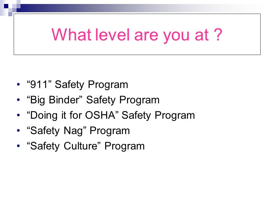 What level are you at ? 911 Safety Program Big Binder Safety Program Doing it for OSHA Safety Program Safety Nag Program Safety Culture Program