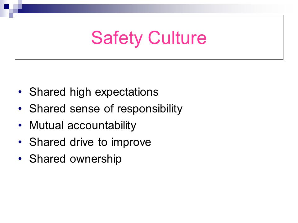 Safety Culture Shared high expectations Shared sense of responsibility Mutual accountability Shared drive to improve Shared ownership