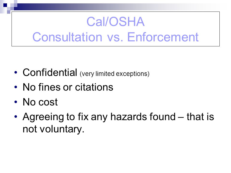 Cal/OSHA Consultation vs. Enforcement Confidential (very limited exceptions) No fines or citations No cost Agreeing to fix any hazards found – that is