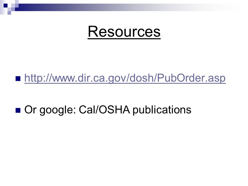 Resources http://www.dir.ca.gov/dosh/PubOrder.asp Or google: Cal/OSHA publications