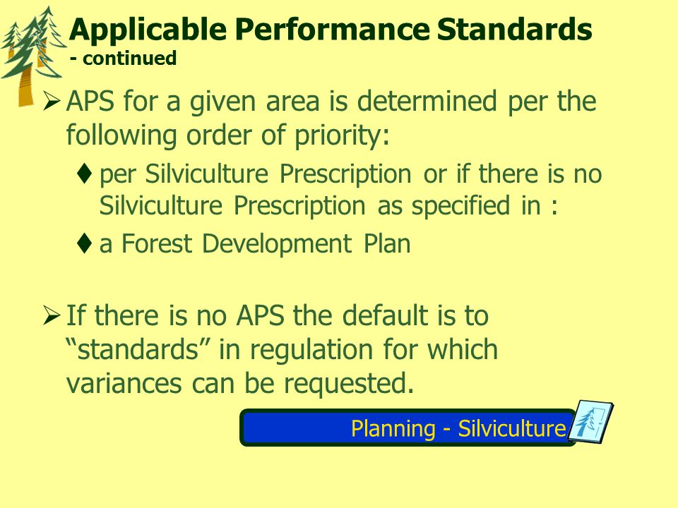 Planning - Silviculture Applicable Performance Standards - continued APS for a given area is determined per the following order of priority: per Silviculture Prescription or if there is no Silviculture Prescription as specified in : a Forest Development Plan If there is no APS the default is to standards in regulation for which variances can be requested.