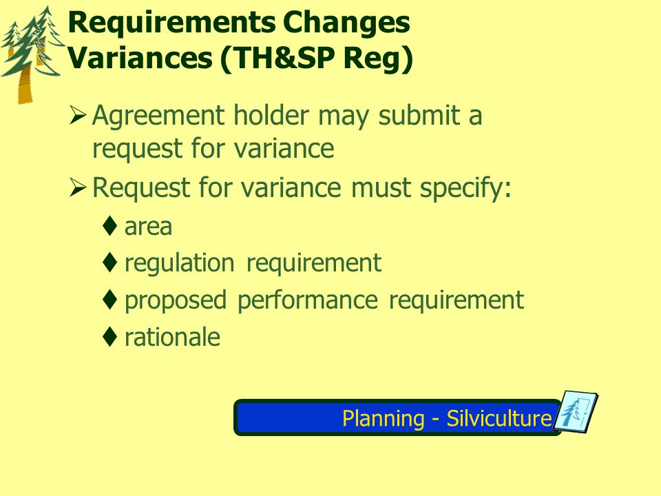 Planning - Silviculture Requirements Changes Variances (TH&SP Reg) Agreement holder may submit a request for variance Request for variance must specif