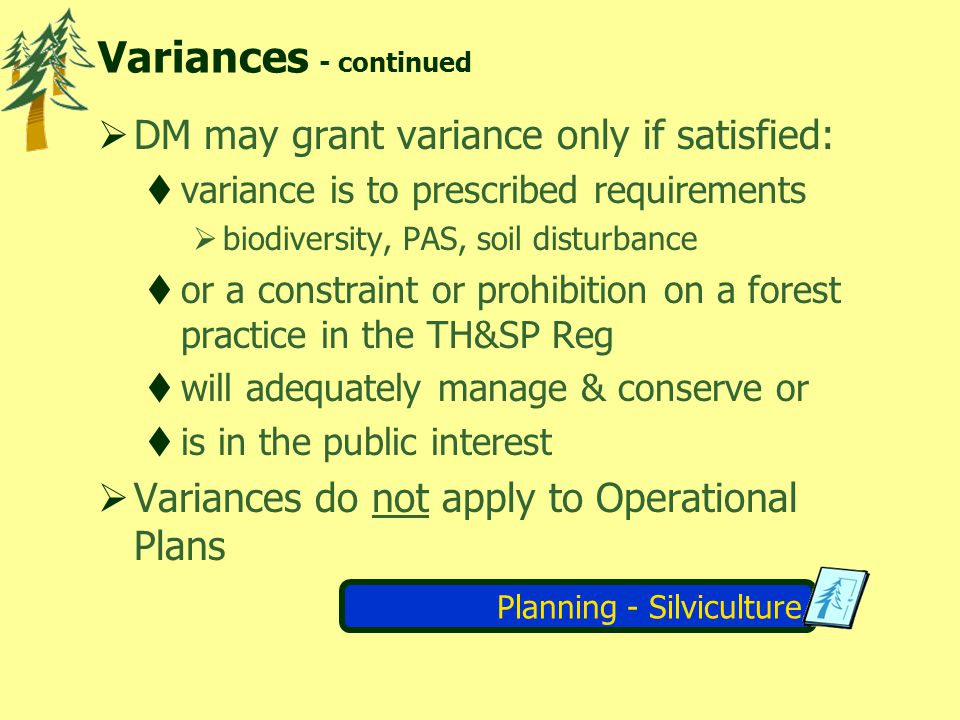 Planning - Silviculture Variances - continued DM may grant variance only if satisfied: variance is to prescribed requirements biodiversity, PAS, soil