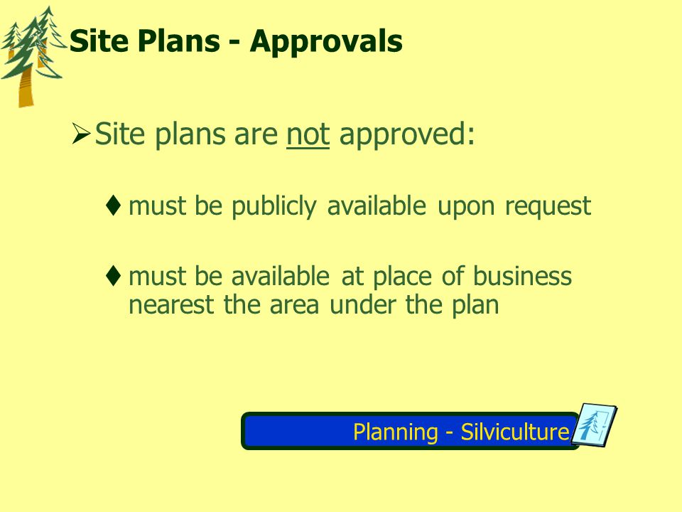 Planning - Silviculture Site Plans - Approvals Site plans are not approved: must be publicly available upon request must be available at place of business nearest the area under the plan