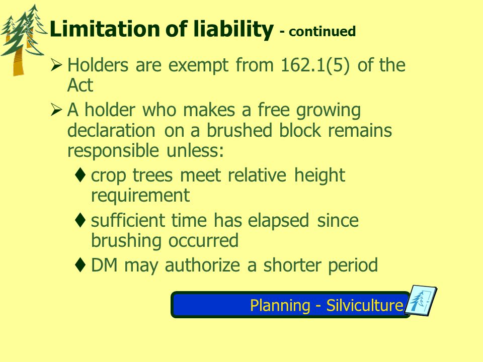 Planning - Silviculture Limitation of liability - continued Holders are exempt from 162.1(5) of the Act A holder who makes a free growing declaration on a brushed block remains responsible unless: crop trees meet relative height requirement sufficient time has elapsed since brushing occurred DM may authorize a shorter period