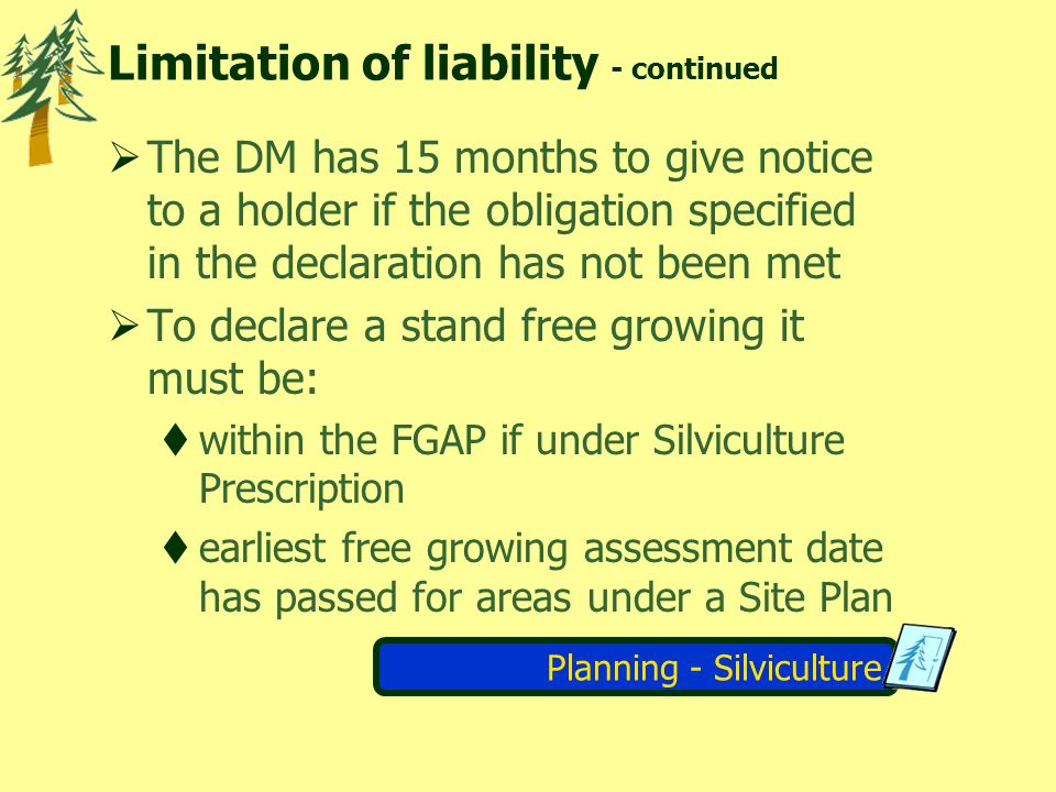 Planning - Silviculture Limitation of liability - continued The DM has 15 months to give notice to a holder if the obligation specified in the declaration has not been met To declare a stand free growing it must be: within the FGAP if under Silviculture Prescription earliest free growing assessment date has passed for areas under a Site Plan