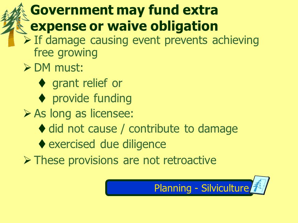 Planning - Silviculture Government may fund extra expense or waive obligation If damage causing event prevents achieving free growing DM must: grant r