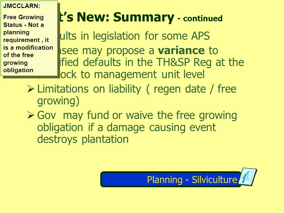 Planning - Silviculture For each cutblock a forester assigns stocking standards, regen & FG dates and APS from the FDP In the absence of APS, default standards in the TH&SP Reg apply unless the DM has approved a variance.