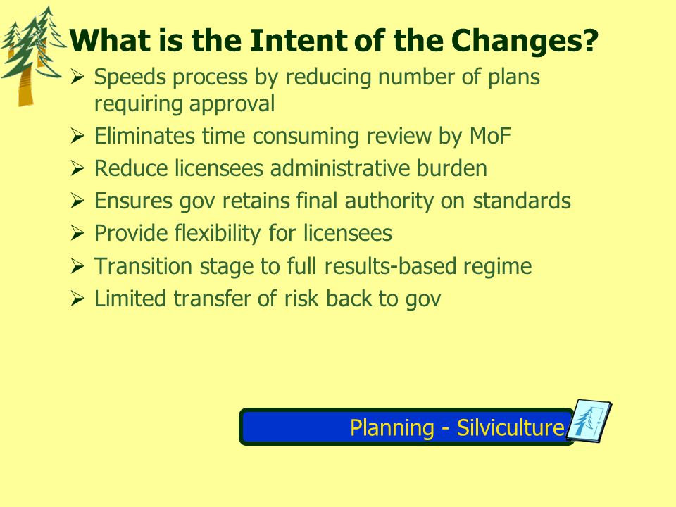 Planning - Silviculture Requirement Changes Majority of existing Silviculture Prescriptions prepared prior to FSAA remain in effect Exceptions are Silviculture Prescriptions prepared for: Areas where timber was damaged or destroyed by natural causes & there was no salvage harvesting Backlog areas