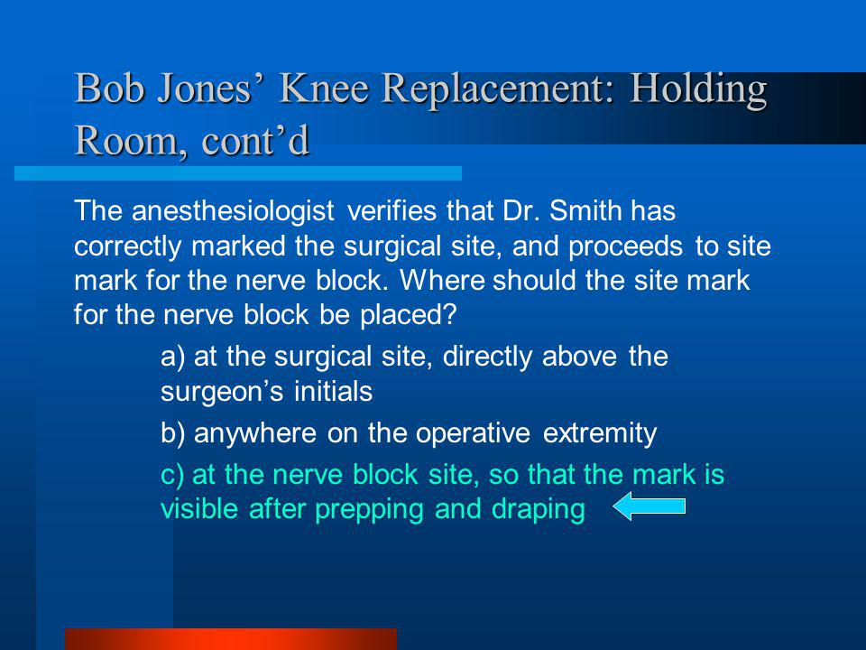 Bob Jones Knee Replacement: Holding Room, contd The anesthesiologist verifies that Dr. Smith has correctly marked the surgical site, and proceeds to s