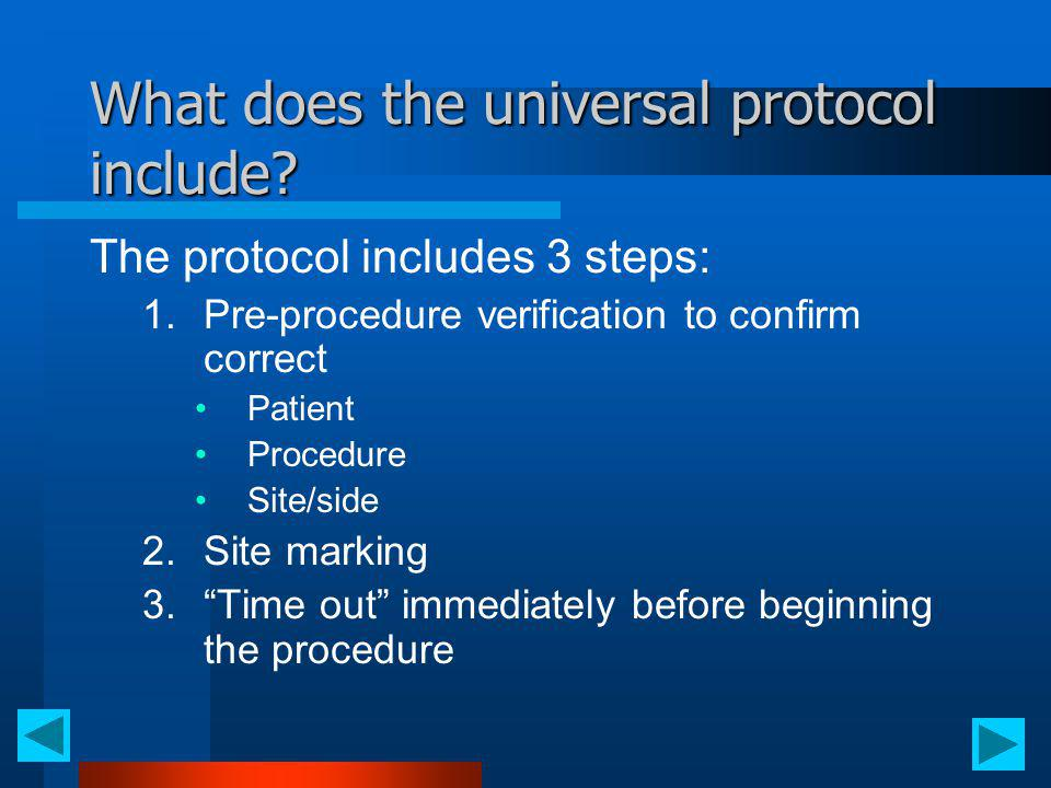 What does the universal protocol include? The protocol includes 3 steps: 1.Pre-procedure verification to confirm correct Patient Procedure Site/side 2