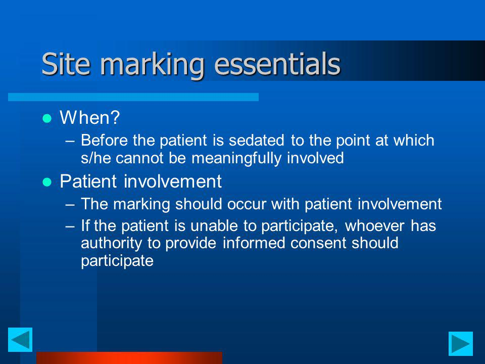 Site marking essentials When? –Before the patient is sedated to the point at which s/he cannot be meaningfully involved Patient involvement –The marki