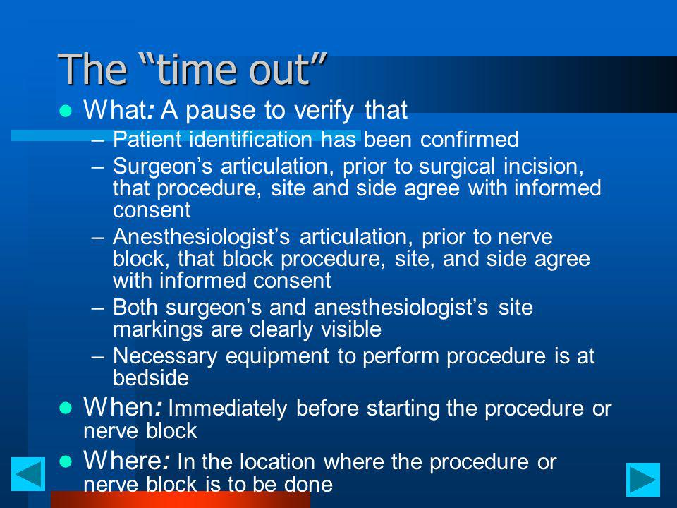 The time out What: A pause to verify that –Patient identification has been confirmed –Surgeons articulation, prior to surgical incision, that procedur