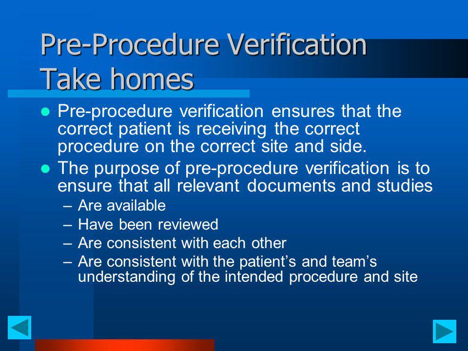 Pre-Procedure Verification Take homes Pre-procedure verification ensures that the correct patient is receiving the correct procedure on the correct si
