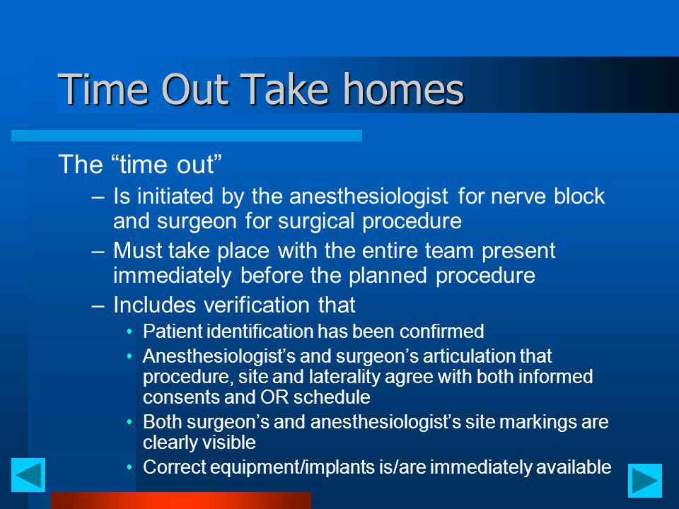 Time Out Take homes The time out –Is initiated by the anesthesiologist for nerve block and surgeon for surgical procedure –Must take place with the en
