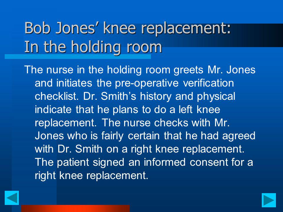 Bob Jones knee replacement: In the holding room The nurse in the holding room greets Mr. Jones and initiates the pre-operative verification checklist.