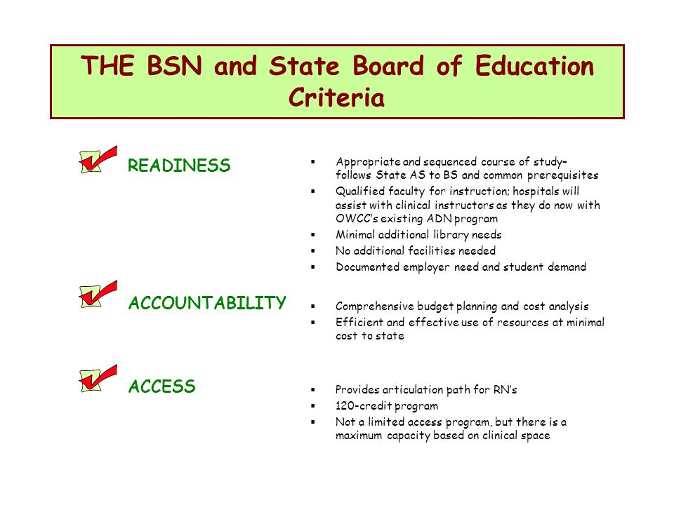 THE BSN and State Board of Education Criteria READINESS ACCOUNTABILITY ACCESS Appropriate and sequenced course of study– follows State AS to BS and common prerequisites Qualified faculty for instruction; hospitals will assist with clinical instructors as they do now with OWCCs existing ADN program Minimal additional library needs No additional facilities needed Documented employer need and student demand Comprehensive budget planning and cost analysis Efficient and effective use of resources at minimal cost to state Provides articulation path for RNs 120-credit program Not a limited access program, but there is a maximum capacity based on clinical space