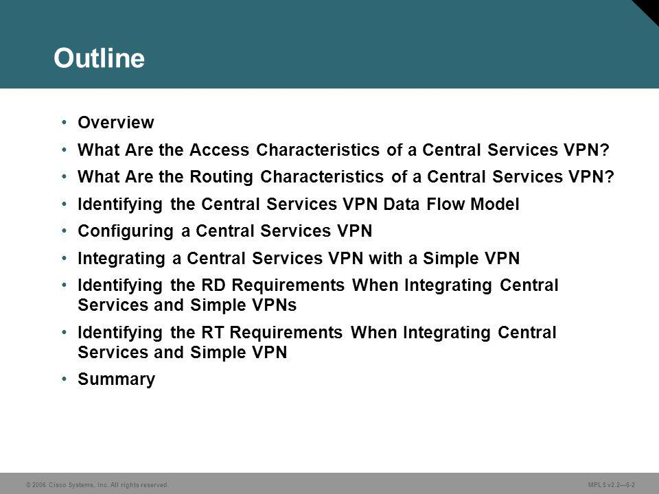 © 2006 Cisco Systems, Inc. All rights reserved. MPLS v2.26-2 Outline Overview What Are the Access Characteristics of a Central Services VPN? What Are