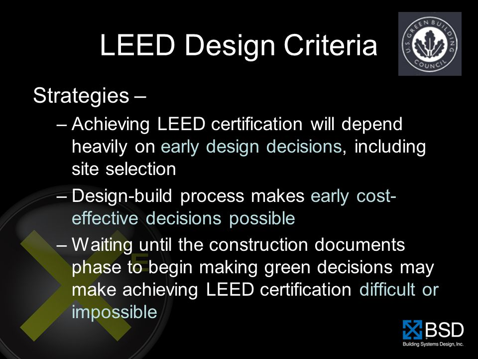 LEED Design Criteria Strategies – –Achieving LEED certification will depend heavily on early design decisions, including site selection –Design-build