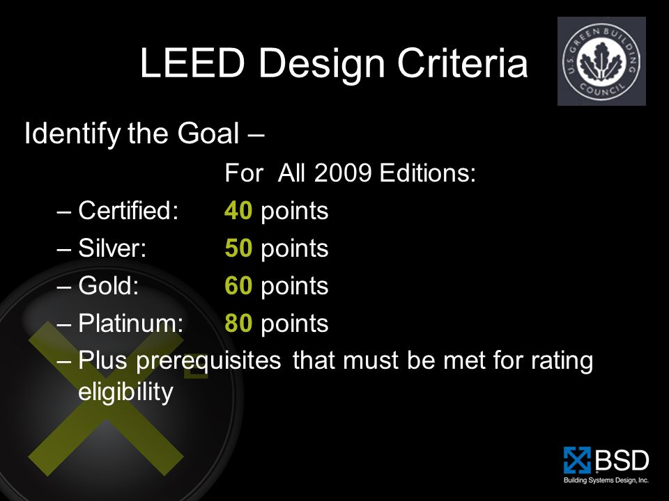LEED Design Criteria Identify the Goal – For All 2009 Editions: –Certified: 40 points –Silver: 50 points –Gold: 60 points –Platinum:80 points –Plus pr