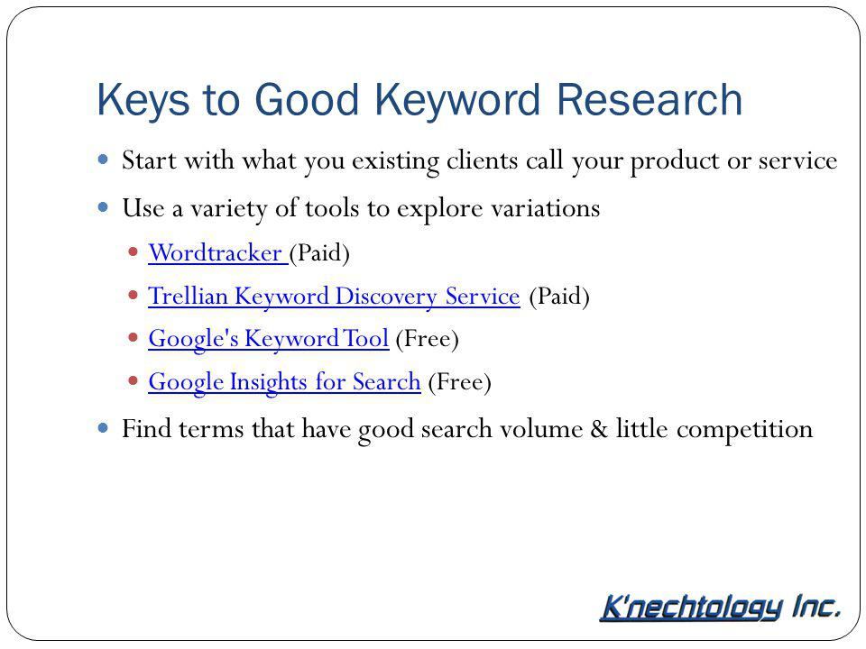 Keys to Good Keyword Research Start with what you existing clients call your product or service Use a variety of tools to explore variations Wordtrack