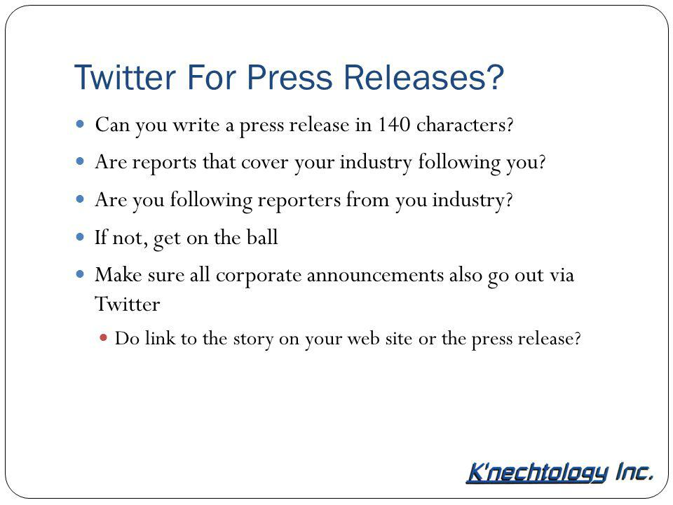 Twitter For Press Releases? Can you write a press release in 140 characters? Are reports that cover your industry following you? Are you following rep