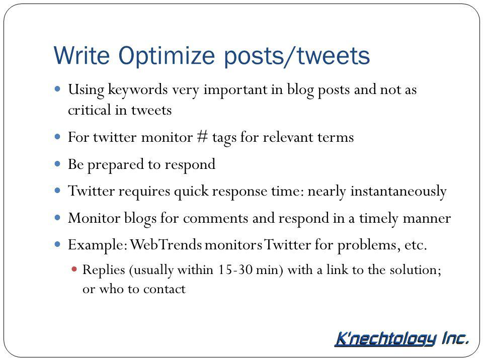 Write Optimize posts/tweets Using keywords very important in blog posts and not as critical in tweets For twitter monitor # tags for relevant terms Be