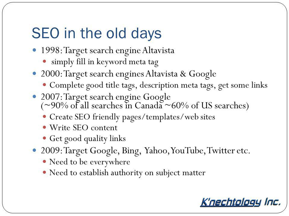 SEO in the old days 1998: Target search engine Altavista simply fill in keyword meta tag 2000: Target search engines Altavista & Google Complete good title tags, description meta tags, get some links 2007: Target search engine Google (~90% of all searches in Canada ~60% of US searches) Create SEO friendly pages/templates/web sites Write SEO content Get good quality links 2009: Target Google, Bing, Yahoo, YouTube, Twitter etc.