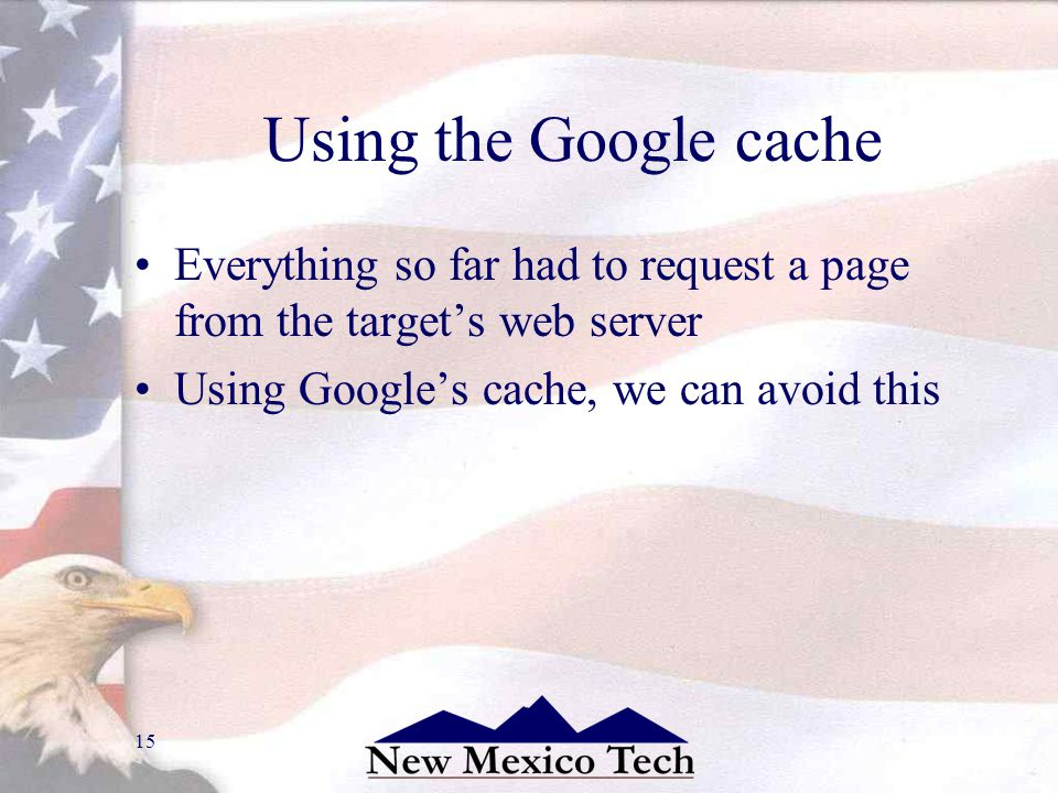 15 Using the Google cache Everything so far had to request a page from the targets web server Using Googles cache, we can avoid this