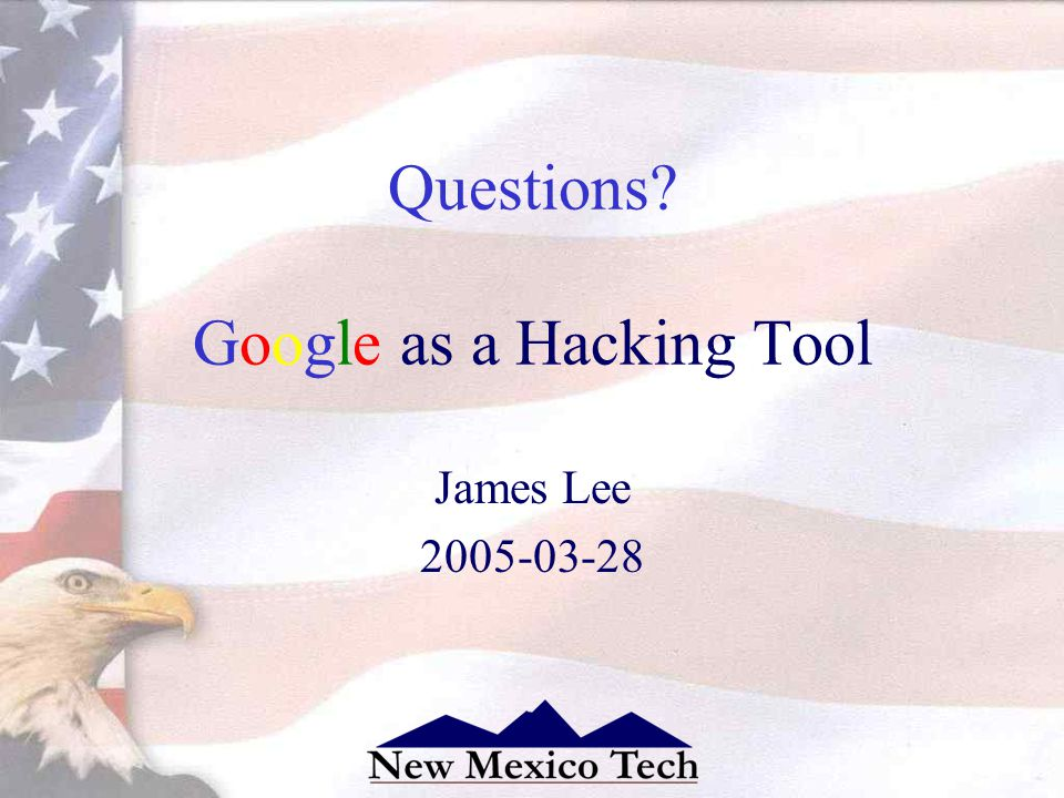 Questions? Google as a Hacking Tool James Lee 2005-03-28