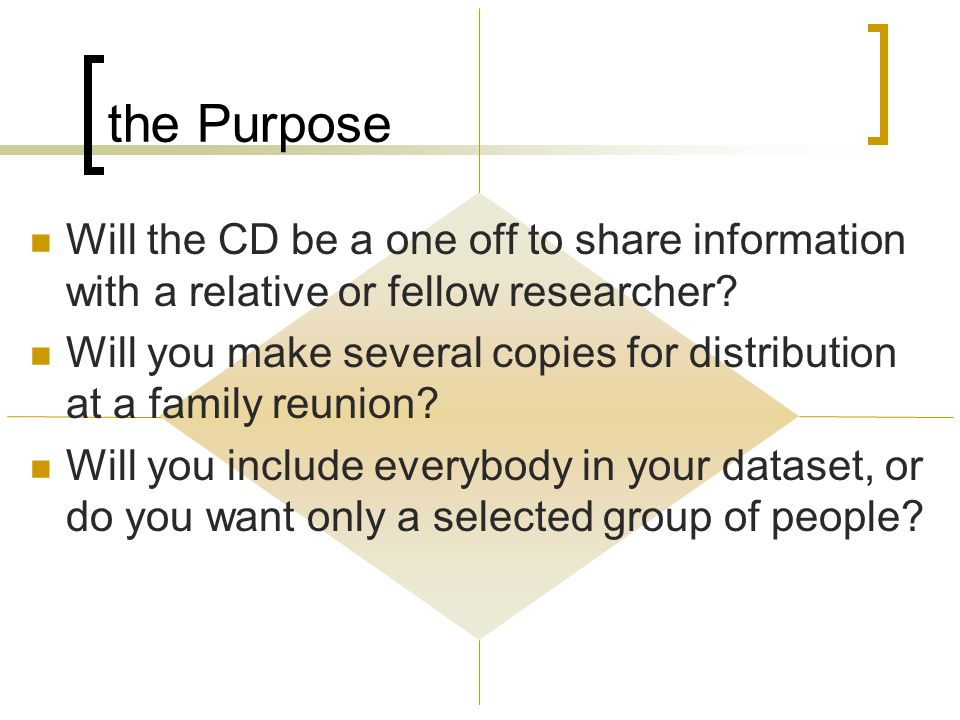the Purpose Will the CD be a one off to share information with a relative or fellow researcher.