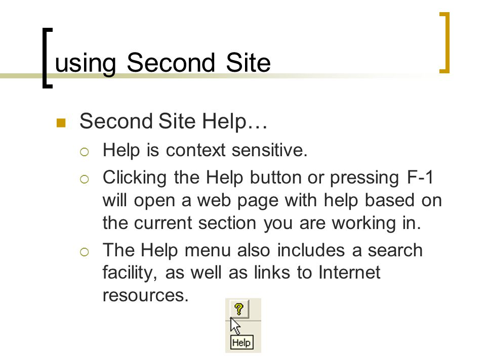 using Second Site Second Site Help… Help is context sensitive. Clicking the Help button or pressing F-1 will open a web page with help based on the cu