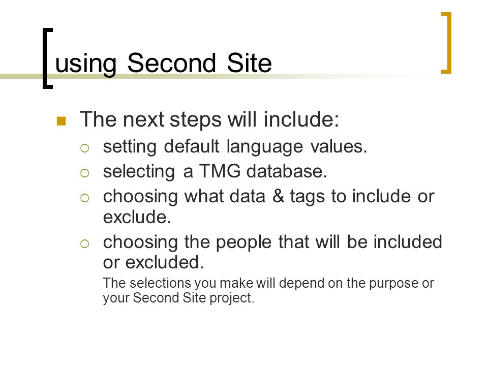 using Second Site The next steps will include: setting default language values. selecting a TMG database. choosing what data & tags to include or excl