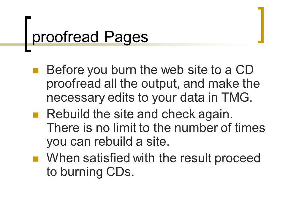 proofread Pages Before you burn the web site to a CD proofread all the output, and make the necessary edits to your data in TMG.
