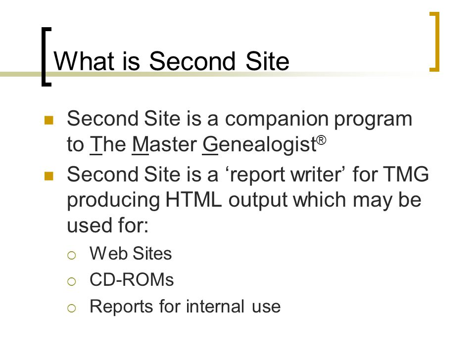 What is Second Site Second Site is a companion program to The Master Genealogist ® Second Site is a report writer for TMG producing HTML output which may be used for: Web Sites CD-ROMs Reports for internal use