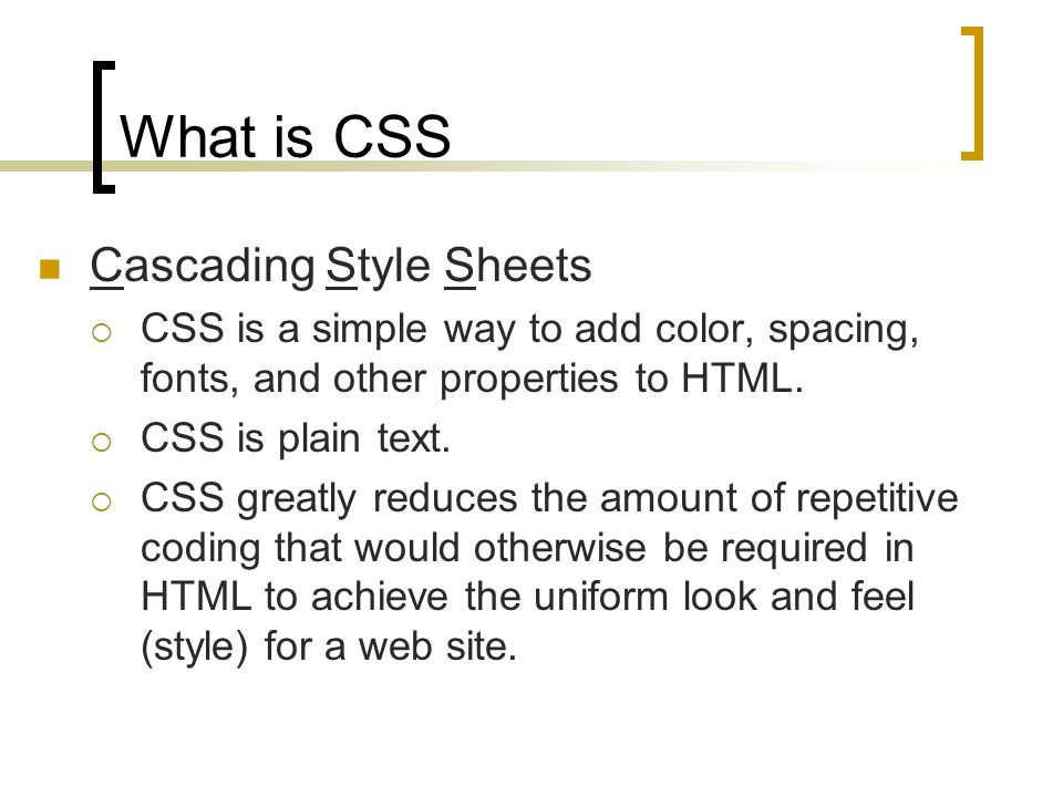 What is CSS Cascading Style Sheets CSS is a simple way to add color, spacing, fonts, and other properties to HTML.